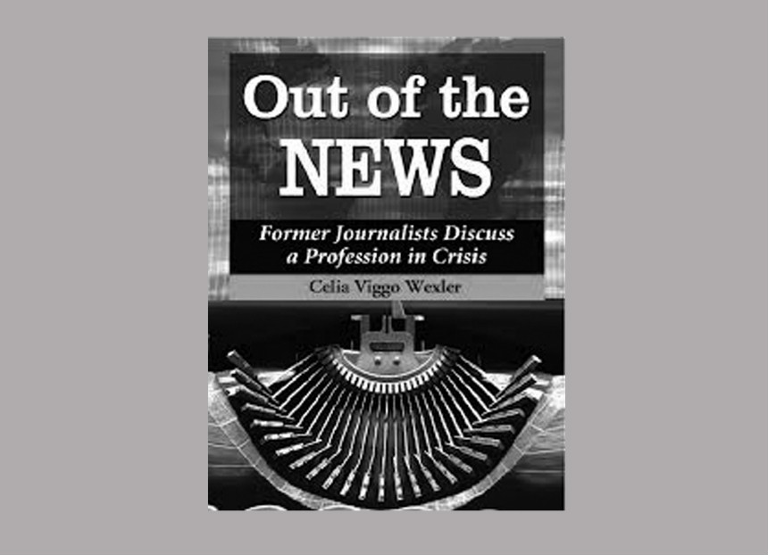 Out of the News. Former Journalists Discuss a Profession in Crisis Celia Viggo Wexler